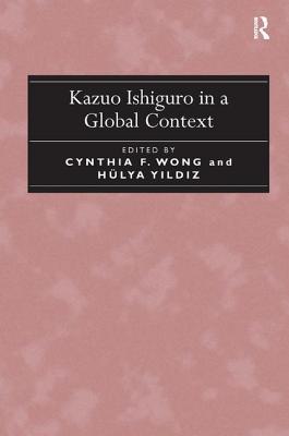 Kazuo Ishiguro in a Global Context - Wong, Cynthia F., and Yildiz, Hulya, Dr.