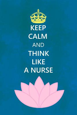 Keep Calm and Think Like a Nurse: Nursing Journal, Notebook, Floral, Nurse Gift - Happy Heart Notebooks
