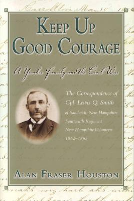 Keep Up Good Courage: A Yankee Family and the Civil War - Houston, Alan Fraser