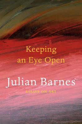 Keeping an Eye Open: Essays on Art - Barnes, Julian