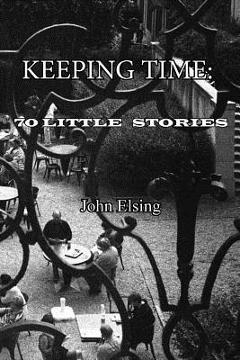 Keeping Time: 70 Little Stories - Elsing, John