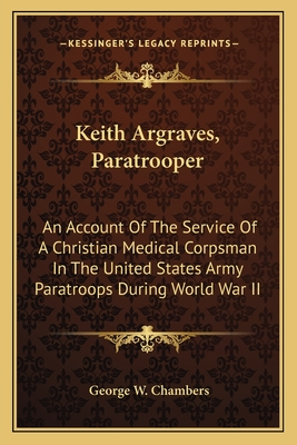 Keith Argraves, Paratrooper: An Account of the Service of a Christian Medical Corpsman in the United States Army Paratroops During World War II (Large Print Edition) - Chambers, George W