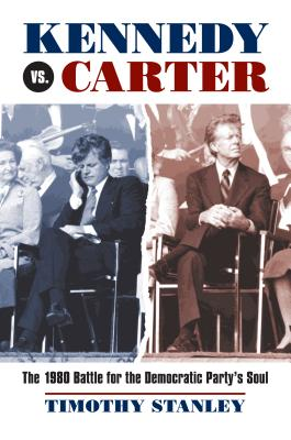 Kennedy vs. Carter: The 1980 Battle for the Democratic Party's Soul - Stanley, Timothy