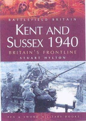 Kent and Sussex 1940: Britain S Frontline - Hylton, Stuart