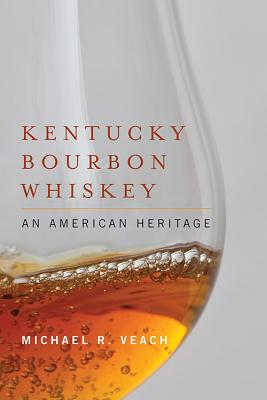 Kentucky Bourbon Whiskey: An American Heritage - Veach, Michael R