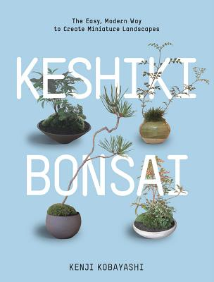 Keshiki Bonsai: The Easy, Modern Way to Create Miniature Landscapes - Kobayashi, Kenji