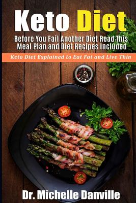 Keto Diet: Before You Fail Another Diet Read This - Meal Plan and Diet Recipes Included: Keto Diet Explained to Eat Fat and Live Thin - Danville, Dr Michelle