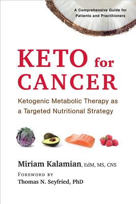 Keto for Cancer: Ketogenic Metabolic Therapy as a Targeted Nutritional Strategy - Kalamian, Miriam, Edm, MS, CNS, and Seyfried, Thomas N (Foreword by)