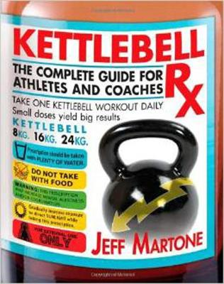 Kettlebell RX: The Complete Guide for Athletes and Coaches - Martone, Jeff