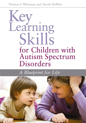 Key Learning Skills for Children with Autism Spectrum Disorders: A Blueprint for Life - Whitman, Thomas L, and DeWitt, Nicole