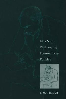 Keynes: Philosophy, Economics and Politics: The Philosophical Foundations of Keynes's Thought and Their Influence on His Economics and Politics - O'Donnell, R M