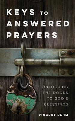 Keys to Answered Prayers: Unlocking the Doors to God's Blessings - Dehm, Vincent