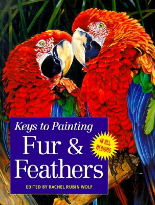 Keys to Painting - Fur & Feathers - Wolf, Rachel Rubin (Editor), and Rubin Wolf, Rachel (Editor)