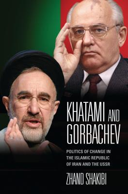 Khatami and Gorbachev: Politics of Change in the Islamic Republic of Iran and the USSR - Shakibi, Zhand