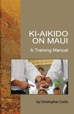 Ki Aikido on Maui: A Training Manual - Curtis, Christopher, and Tohei, Koichi (Contributions by), and Suzuki, Shinichi (Contributions by)