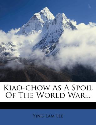 Kiao-Chow as a Spoil of the World War... - Lee, Ying Lam