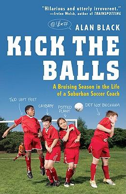 Kick the Balls: A Bruising Season in the Life of a Suburban Soccer Coach - Black, Alan