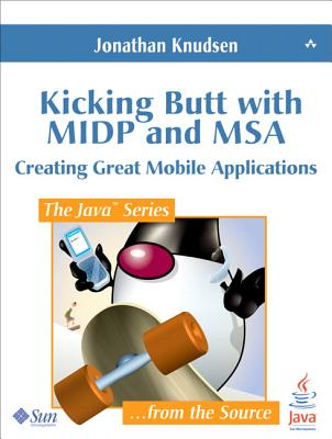 Kicking Butt with MIDP and MSA: Creating Great Mobile Applications - Knudsen, Jonathan
