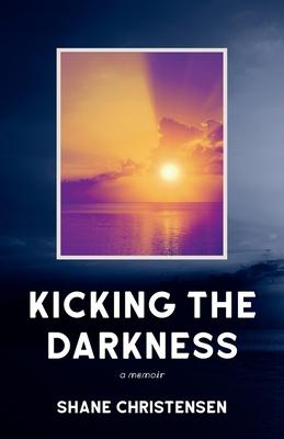 Kicking the Darkness: A Memoir - Christensen, Shane