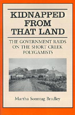 Kidnapped from That Land: The Government Raids on the Short Creek Polygamists - Bradley, Martha S