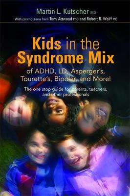 Kids in the Syndrome Mix of ADHD, LD, Asperger's, Tourette's, Bipolar and More!: The One Stop Guide for Parents, Teachers and Other Professionals - Kutscher, Martin L, M.D., and Attwood, Tony, PhD (Contributions by), and Wolff, Robert R (Contributions by)