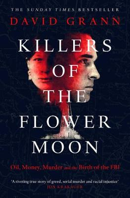 Killers of the Flower Moon: Oil, Money, Murder and the Birth of the FBI - Grann, David