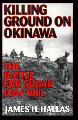 Killing Ground on Okinawa: The Battle for Sugar Loaf Hill - Hallas, James