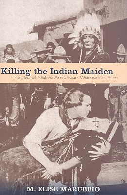 Killing the Indian Maiden: Images of Native American Women in Film - Marubbio, M Elise