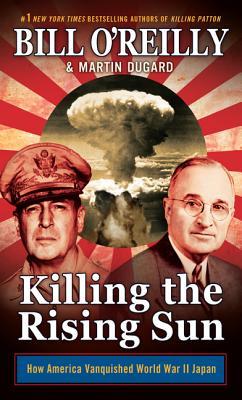 Killing the Rising Sun: How America Vanquished World War II Japan - O'Reilly, Bill, and Dugard, Martin