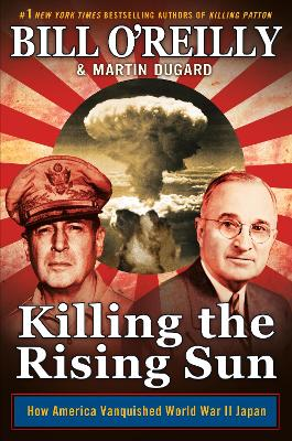 Killing the Rising Sun: How America Vanquished World War II Japan - O'Reilly, Bill, and Dugard, Martin