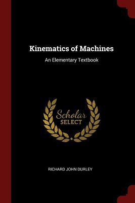 Kinematics of Machines: An Elementary Textbook - Durley, Richard John