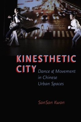 Kinesthetic City: Dance and Movement in Chinese Urban Spaces - Kwan, SanSan