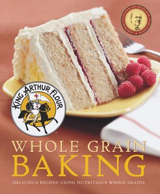King Arthur Flour Whole Grain Baking: Delicious Recipes Using Nutritious Whole Grains - King Arthur Flour