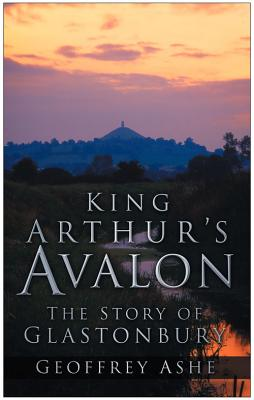 King Arthur's Avalon: The Story of Glastonbury - Ashe, Geoffrey