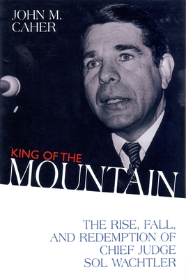 King of the Mountain: The Rise, Fall, and Redemption of Chief Judge Sol Wachtler - Caher, John M