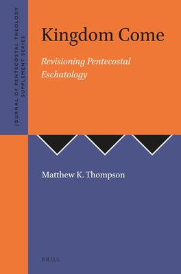 Kingdom Come: Revisioning Pentecostal Eschatology - Thompson, Matthew