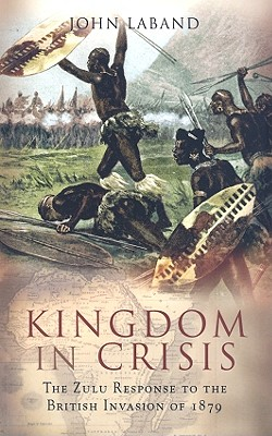 Kingdom in Crisis: The Zulu Response to the British Invasion of 1879 - Laband, John, Professor