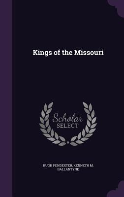 Kings of the Missouri - Pendexter, Hugh, III, and Ballantyne, Kenneth M