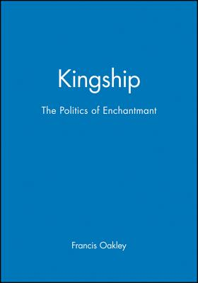 Kingship: The Politics of Enchantment - Oakley, Francis