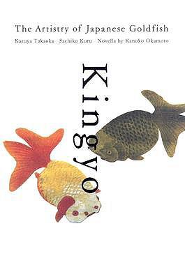 Kingyo: The Artistry of the Japanese Goldfish - Takaoka, Kazuya
