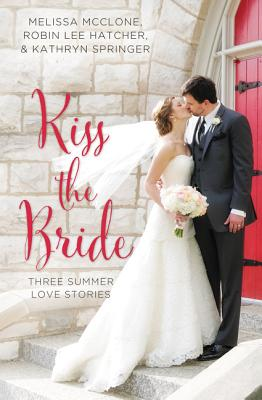 Kiss the Bride: Three Summer Love Stories - McClone, Melissa, and Hatcher, Robin Lee, and Springer, Kathryn