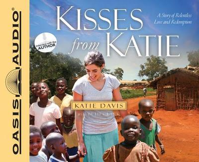 Kisses from Katie: A Story of Relentless Love and Redemption - Davis, Katie J, and Clark, Beth (Contributions by), and Draper, Jaimee (Narrator)