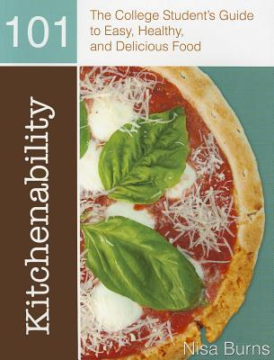 Kitchenability 101: The College Student's Guide to Easy, Healthy, and Delicious Food - Burns, Nisa