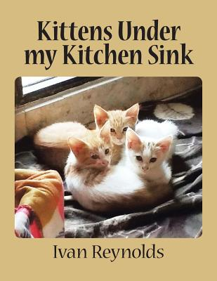 Kittens Under My Kitchen Sink - Reynolds, Ivan
