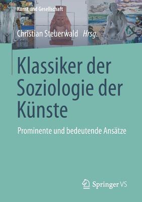 Klassiker der Soziologie der Kunste: Prominente Und Bedeutende Ansatze - Steuerwald, Christian