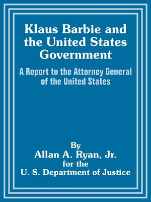 Klaus Barbie and the United States Government: A Report to the Attorney General of the United States - Ryan, Allan A, and U S Department of Justice
