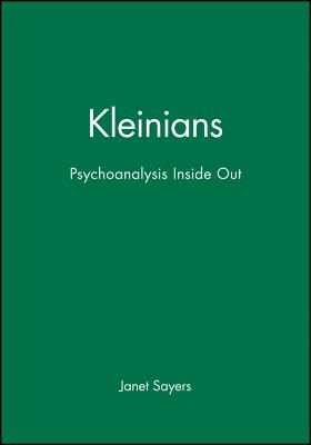 Kleinians: Psychoanalysis Inside Out - Sayers, Janet