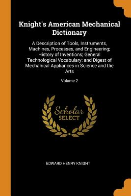 Knight's American Mechanical Dictionary: A Description of Tools, Instruments, Machines, Processes, and Engineering; History of Inventions; General Technological Vocabulary; And Digest of Mechanical Appliances in Science and the Arts; Volume 2 - Knight, Edward Henry
