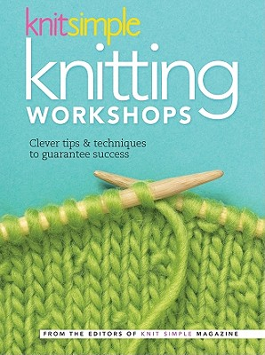 Knit Simple Knitting Workshops: Clever Tips & Techniques to Guarantee Success - Sixth & Spring Books (Creator)