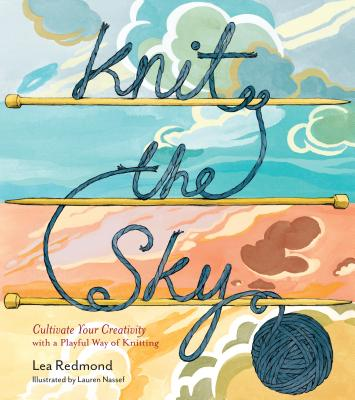 Knit the Sky: Cultivate Your Creativity with a Playful Way of Knitting - Redmond, Lea